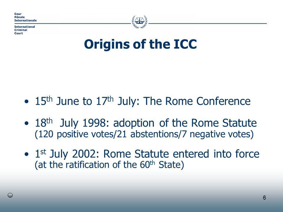 6 15 th June to 17 th July: The Rome Conference 18 th July 1998: adoption of the Rome Statute (120 positive votes/21 abstentions/7 negative votes) 1 st July 2002: Rome Statute entered into force (at the ratification of the 60 th State) Origins of the ICC