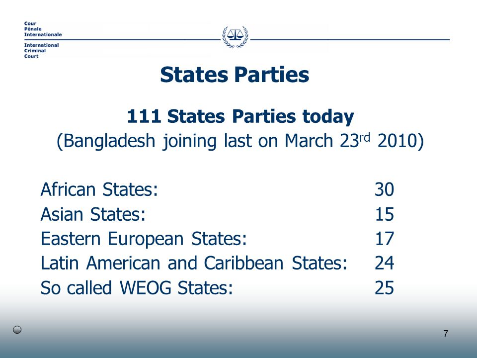 7 111 States Parties today (Bangladesh joining last on March 23 rd 2010) African States: 30 Asian States: 15 Eastern European States: 17 Latin American and Caribbean States: 24 So called WEOG States:25 States Parties