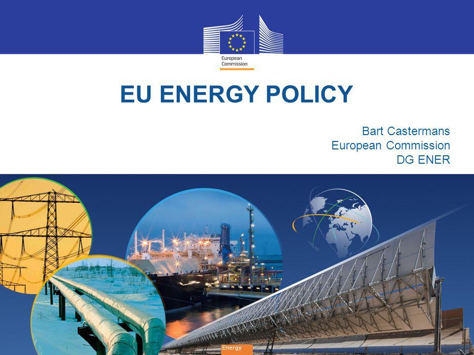 1 EU ENERGY POLICY Energy Bart Castermans European Commission DG ENER