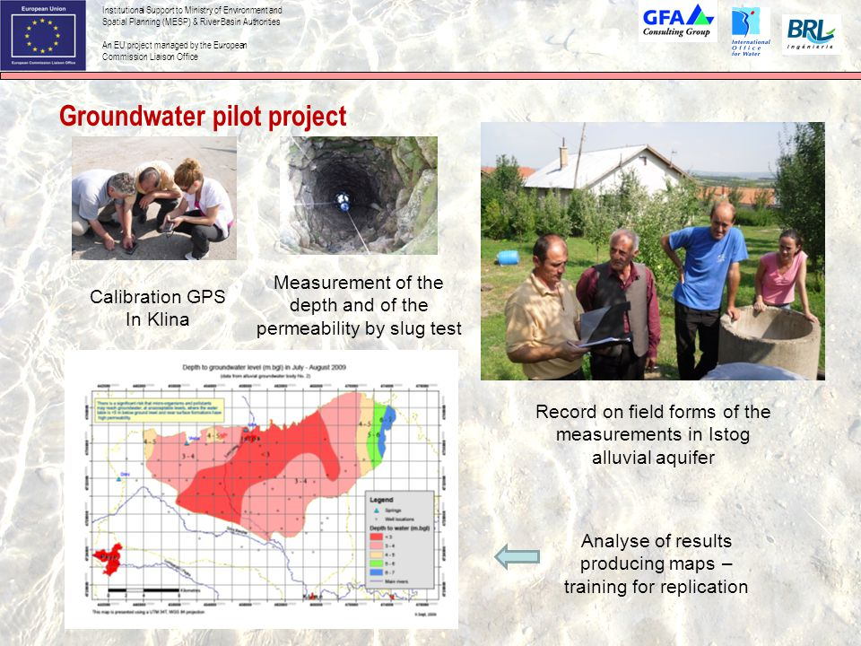 Institutional Support to Ministry of Environment and Spatial Planning (MESP) & River Basin Authorities An EU project managed by the European Commission Liaison Office Groundwater pilot project Calibration GPS In Klina Record on field forms of the measurements in Istog alluvial aquifer Measurement of the depth and of the permeability by slug test Analyse of results producing maps – training for replication
