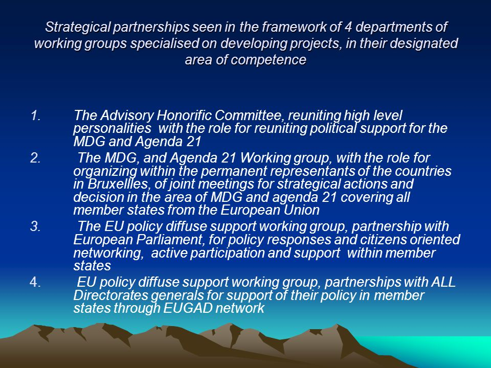 Strategical partnerships seen in the framework of 4 departments of working groups specialised on developing projects, in their designated area of competence 1.The Advisory Honorific Committee, reuniting high level personalities with the role for reuniting political support for the MDG and Agenda 21 2.
