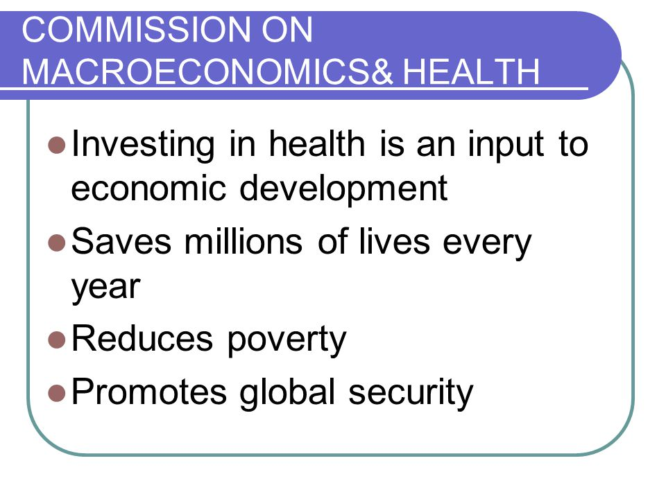 COMMISSION ON MACROECONOMICS& HEALTH Investing in health is an input to economic development Saves millions of lives every year Reduces poverty Promotes global security