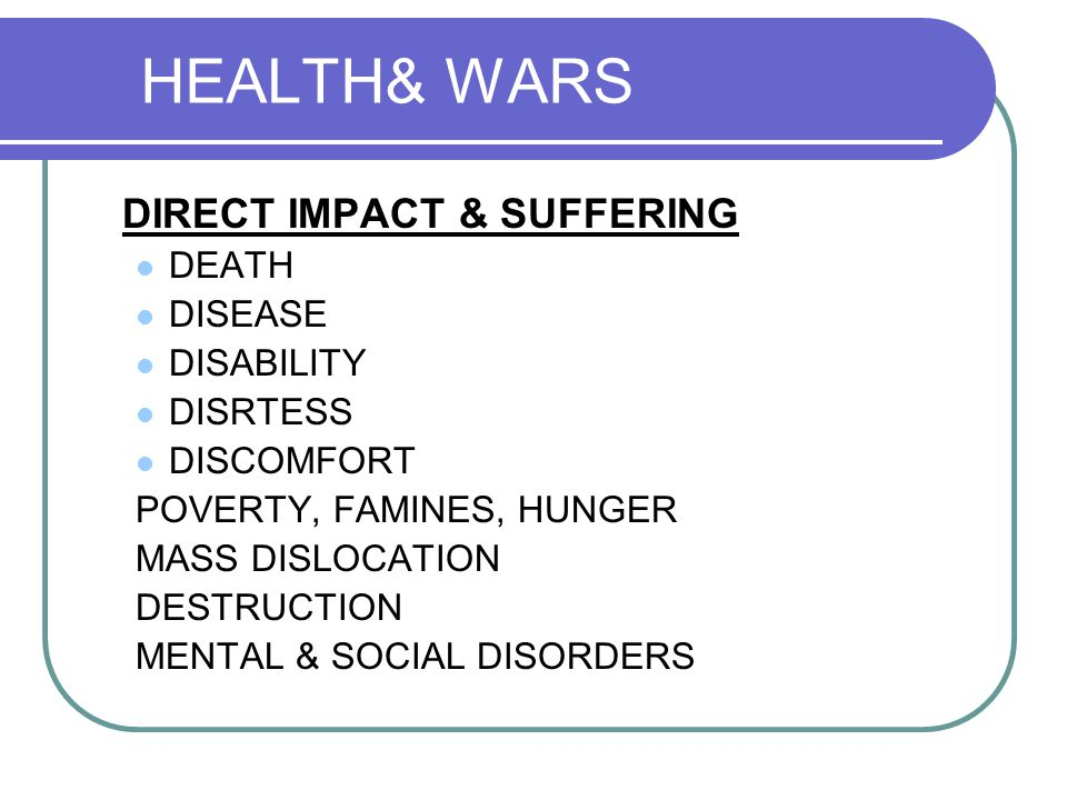 HEALTH& WARS DIRECT IMPACT & SUFFERING DEATH DISEASE DISABILITY DISRTESS DISCOMFORT POVERTY, FAMINES, HUNGER MASS DISLOCATION DESTRUCTION MENTAL & SOCIAL DISORDERS