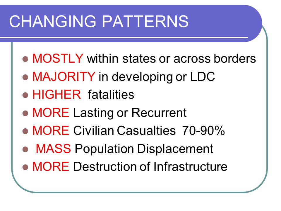 CHANGING PATTERNS MOSTLY within states or across borders MAJORITY in developing or LDC HIGHER fatalities MORE Lasting or Recurrent MORE Civilian Casualties 70-90% MASS Population Displacement MORE Destruction of Infrastructure