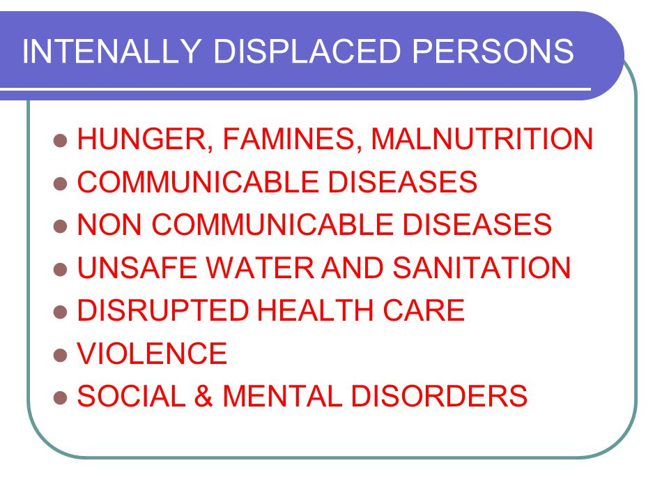 INTENALLY DISPLACED PERSONS HUNGER, FAMINES, MALNUTRITION COMMUNICABLE DISEASES NON COMMUNICABLE DISEASES UNSAFE WATER AND SANITATION DISRUPTED HEALTH CARE VIOLENCE SOCIAL & MENTAL DISORDERS