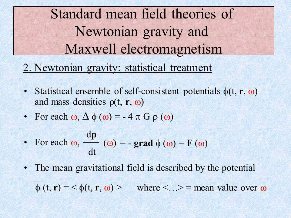 Gravitation is encoded in a potential  (t, r) The potential is generated by the mass distribution:   = - 4  G  The trajectory of a point mass is modified by gravity: Standard mean field theories of Newtonian gravity and Maxwell electromagnetism 1.