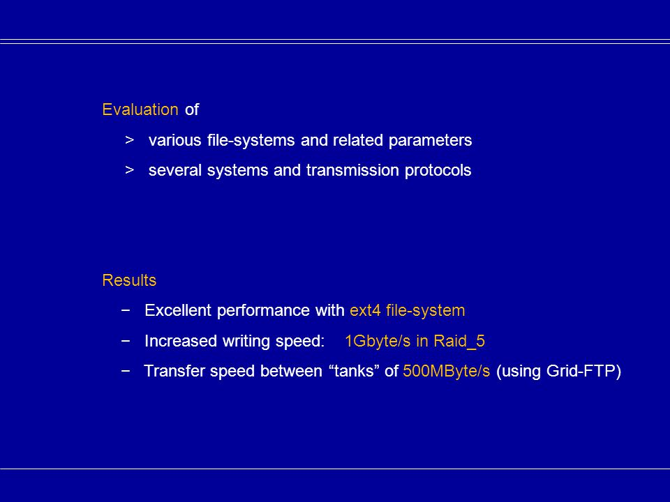 Evaluation of > various file-systems and related parameters > several systems and transmission protocols Results − Excellent performance with ext4 file-system − Increased writing speed: 1Gbyte/s in Raid_5 − Transfer speed between tanks of 500MByte/s (using Grid-FTP)
