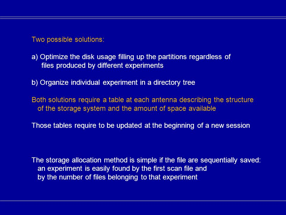 Two possible solutions: a) Optimize the disk usage filling up the partitions regardless of files produced by different experiments b) Organize individual experiment in a directory tree Both solutions require a table at each antenna describing the structure of the storage system and the amount of space available Those tables require to be updated at the beginning of a new session The storage allocation method is simple if the file are sequentially saved: an experiment is easily found by the first scan file and by the number of files belonging to that experiment
