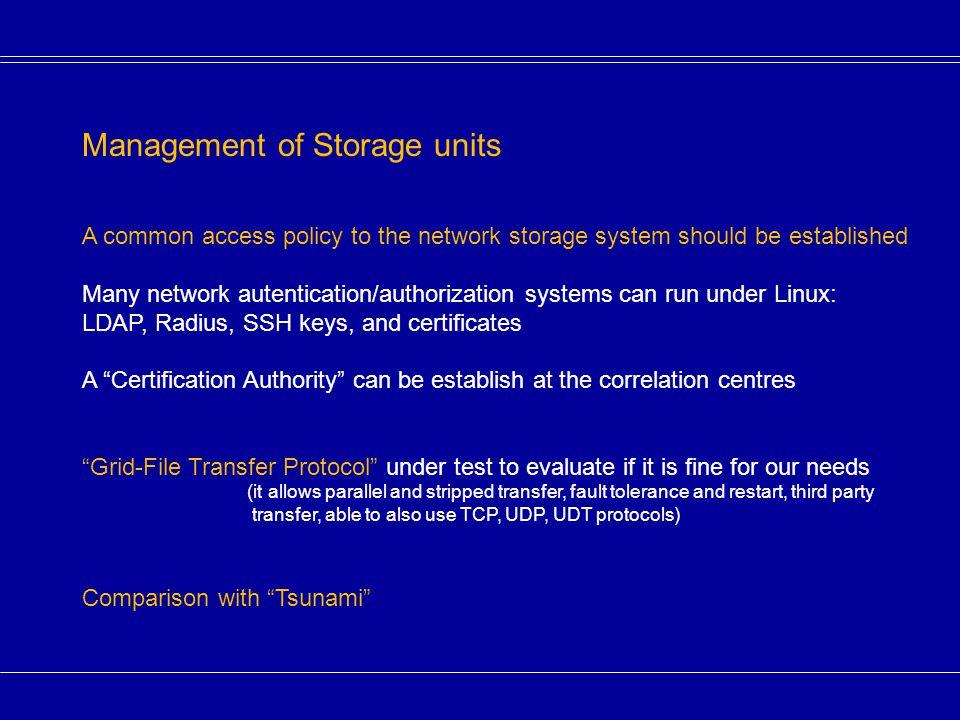 Management of Storage units A common access policy to the network storage system should be established Many network autentication/authorization systems can run under Linux: LDAP, Radius, SSH keys, and certificates A Certification Authority can be establish at the correlation centres Grid-File Transfer Protocol under test to evaluate if it is fine for our needs (it allows parallel and stripped transfer, fault tolerance and restart, third party transfer, able to also use TCP, UDP, UDT protocols) Comparison with Tsunami