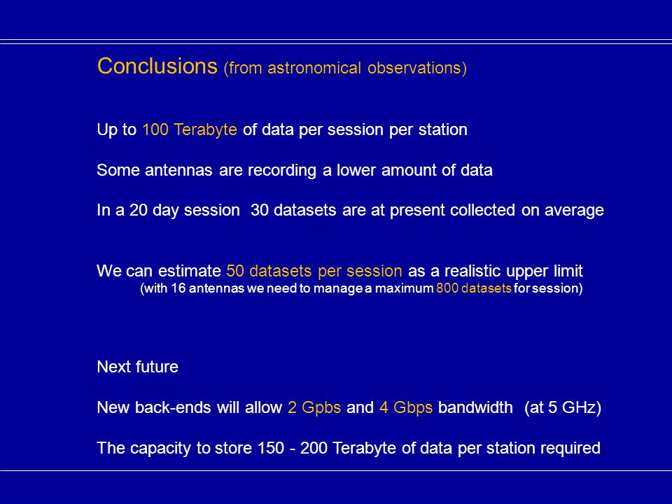 Conclusions (from astronomical observations) Up to 100 Terabyte of data per session per station Some antennas are recording a lower amount of data In a 20 day session 30 datasets are at present collected on average We can estimate 50 datasets per session as a realistic upper limit (with 16 antennas we need to manage a maximum 800 datasets for session) Next future New back-ends will allow 2 Gpbs and 4 Gbps bandwidth (at 5 GHz) The capacity to store 150 - 200 Terabyte of data per station required