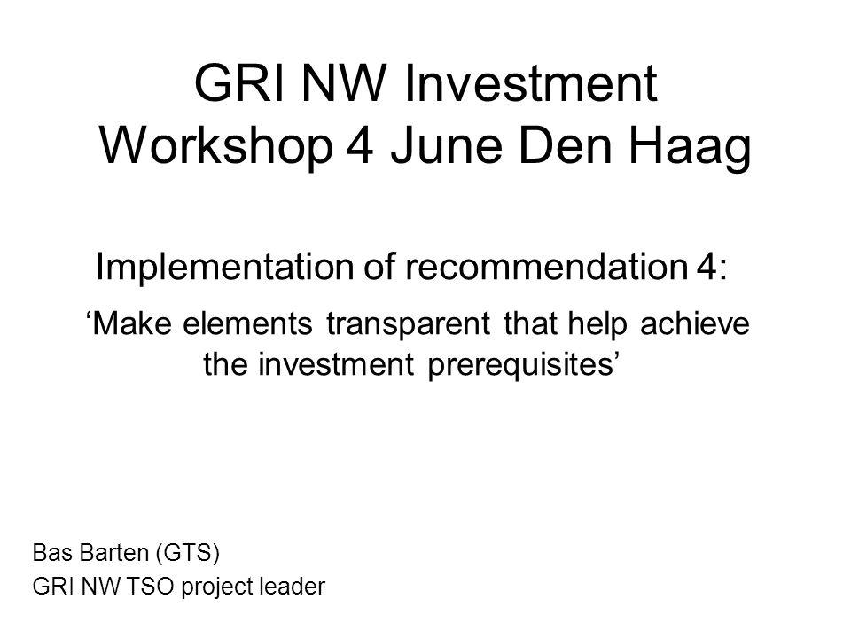 GRI NW Investment Workshop 4 June Den Haag Implementation of recommendation 4: 'Make elements transparent that help achieve the investment prerequisites' Bas Barten (GTS) GRI NW TSO project leader