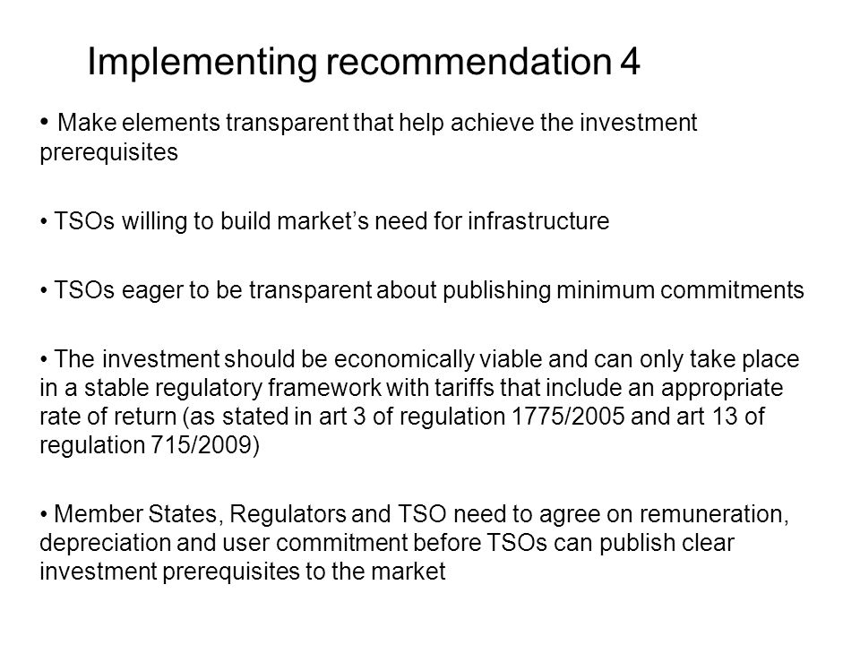 Implementing recommendation 4 Make elements transparent that help achieve the investment prerequisites TSOs willing to build market's need for infrastructure TSOs eager to be transparent about publishing minimum commitments The investment should be economically viable and can only take place in a stable regulatory framework with tariffs that include an appropriate rate of return (as stated in art 3 of regulation 1775/2005 and art 13 of regulation 715/2009) Member States, Regulators and TSO need to agree on remuneration, depreciation and user commitment before TSOs can publish clear investment prerequisites to the market