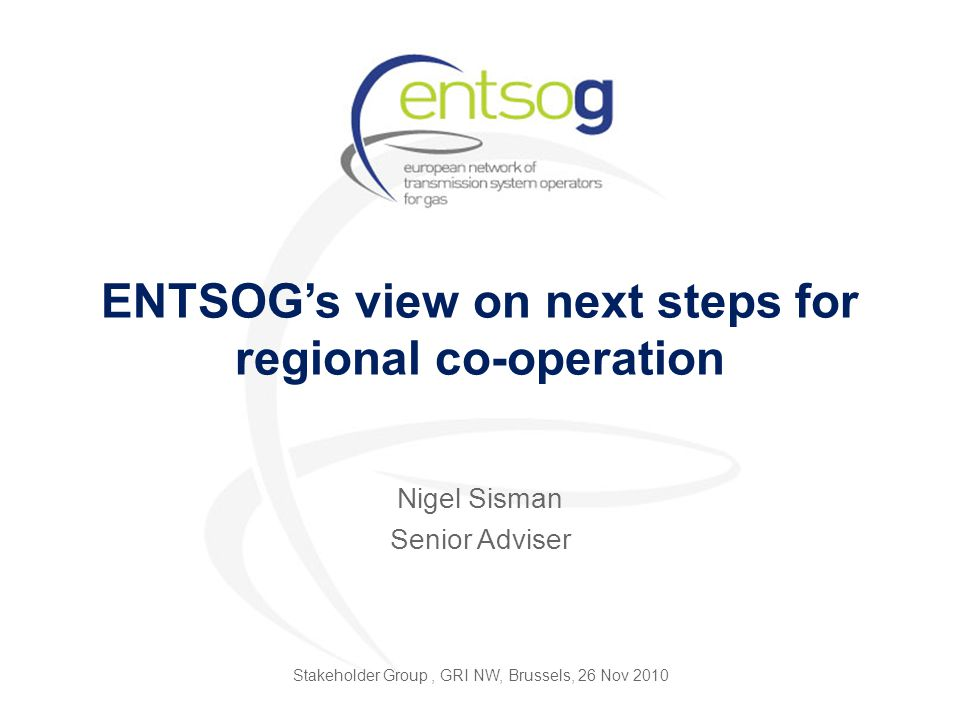 ENTSOG's view on next steps for regional co-operation Nigel Sisman Senior Adviser Stakeholder Group, GRI NW, Brussels, 26 Nov 2010