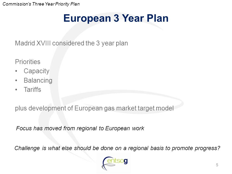 European 3 Year Plan Madrid XVIII considered the 3 year plan Priorities Capacity Balancing Tariffs plus development of European gas market target model 5 Commission's Three Year Priority Plan Challenge is what else should be done on a regional basis to promote progress.