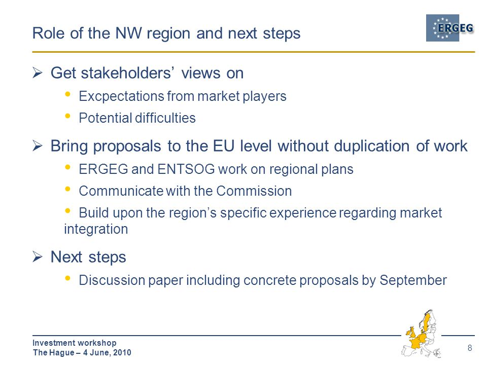 8 Investment workshop The Hague – 4 June, 2010 Role of the NW region and next steps  Get stakeholders' views on Excpectations from market players Potential difficulties  Bring proposals to the EU level without duplication of work ERGEG and ENTSOG work on regional plans Communicate with the Commission Build upon the region's specific experience regarding market integration  Next steps Discussion paper including concrete proposals by September