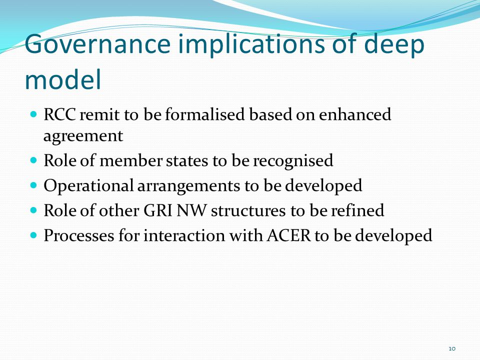Governance implications of deep model RCC remit to be formalised based on enhanced agreement Role of member states to be recognised Operational arrangements to be developed Role of other GRI NW structures to be refined Processes for interaction with ACER to be developed 10