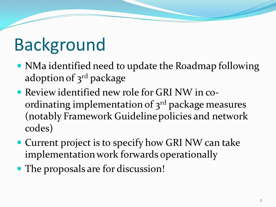 Background NMa identified need to update the Roadmap following adoption of 3 rd package Review identified new role for GRI NW in co- ordinating implementation of 3 rd package measures (notably Framework Guideline policies and network codes) Current project is to specify how GRI NW can take implementation work forwards operationally The proposals are for discussion.