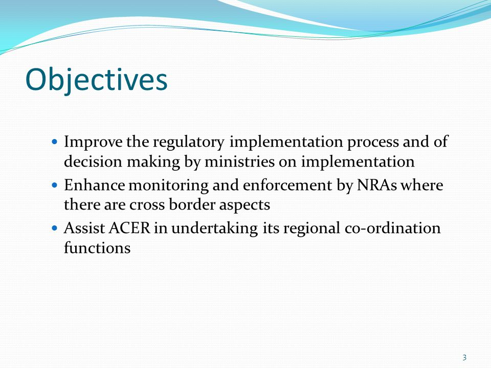 Objectives Improve the regulatory implementation process and of decision making by ministries on implementation Enhance monitoring and enforcement by NRAs where there are cross border aspects Assist ACER in undertaking its regional co-ordination functions 3