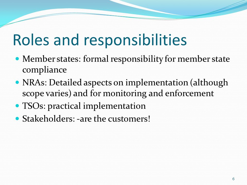 Roles and responsibilities Member states: formal responsibility for member state compliance NRAs: Detailed aspects on implementation (although scope varies) and for monitoring and enforcement TSOs: practical implementation Stakeholders: -are the customers.
