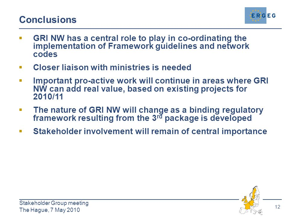 12 Stakeholder Group meeting The Hague, 7 May 2010 Conclusions  GRI NW has a central role to play in co-ordinating the implementation of Framework guidelines and network codes  Closer liaison with ministries is needed  Important pro-active work will continue in areas where GRI NW can add real value, based on existing projects for 2010/11  The nature of GRI NW will change as a binding regulatory framework resulting from the 3 rd package is developed  Stakeholder involvement will remain of central importance