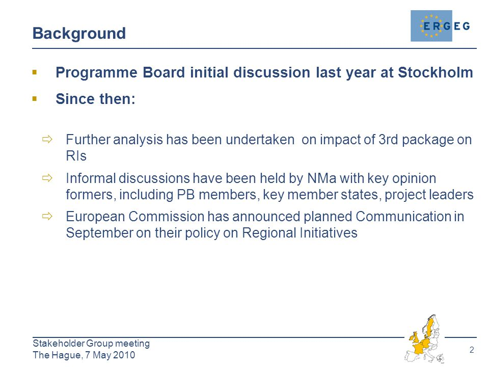 2 Stakeholder Group meeting The Hague, 7 May 2010 Background  Programme Board initial discussion last year at Stockholm  Since then:  Further analysis has been undertaken on impact of 3rd package on RIs  Informal discussions have been held by NMa with key opinion formers, including PB members, key member states, project leaders  European Commission has announced planned Communication in September on their policy on Regional Initiatives