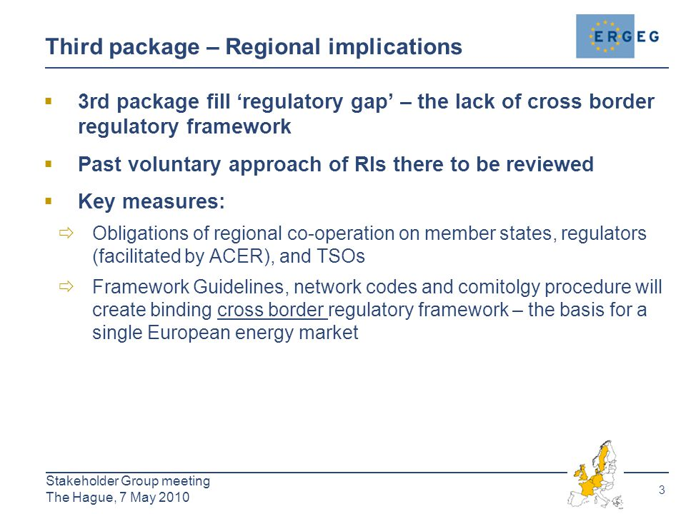 3 Stakeholder Group meeting The Hague, 7 May 2010 Third package – Regional implications  3rd package fill 'regulatory gap' – the lack of cross border regulatory framework  Past voluntary approach of RIs there to be reviewed  Key measures:  Obligations of regional co-operation on member states, regulators (facilitated by ACER), and TSOs  Framework Guidelines, network codes and comitolgy procedure will create binding cross border regulatory framework – the basis for a single European energy market