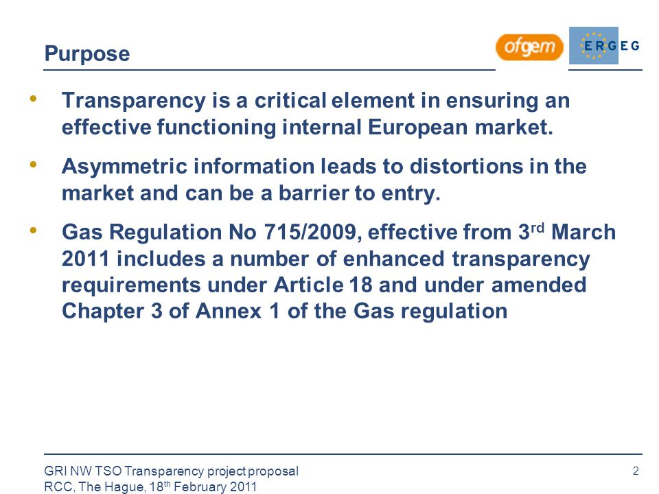 2 GRI NW TSO Transparency project proposal RCC, The Hague, 18 th February 2011 Purpose Transparency is a critical element in ensuring an effective functioning internal European market.