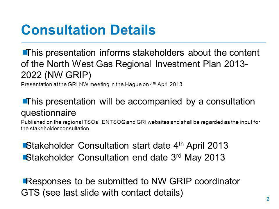 Consultation Details  This presentation informs stakeholders about the content of the North West Gas Regional Investment Plan 2013- 2022 (NW GRIP) Presentation at the GRI NW meeting in the Hague on 4 th April 2013  This presentation will be accompanied by a consultation questionnaire Published on the regional TSOs', ENTSOG and GRI websites and shall be regarded as the input for the stakeholder consultation  Stakeholder Consultation start date 4 th April 2013  Stakeholder Consultation end date 3 rd May 2013  Responses to be submitted to NW GRIP coordinator GTS (see last slide with contact details) 2