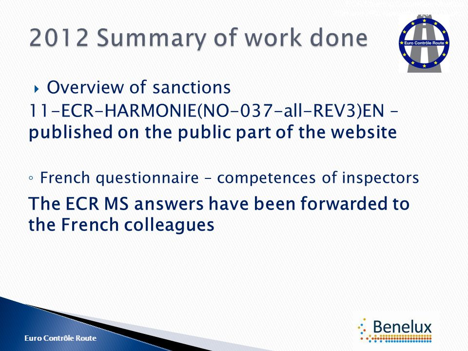 Euro Contrôle Route  Overview of sanctions 11-ECR-HARMONIE(NO-037-all-REV3)EN – published on the public part of the website ◦ French questionnaire – competences of inspectors The ECR MS answers have been forwarded to the French colleagues ECR Steering Committee Meeting 28th and 29th November 2012 Dublin