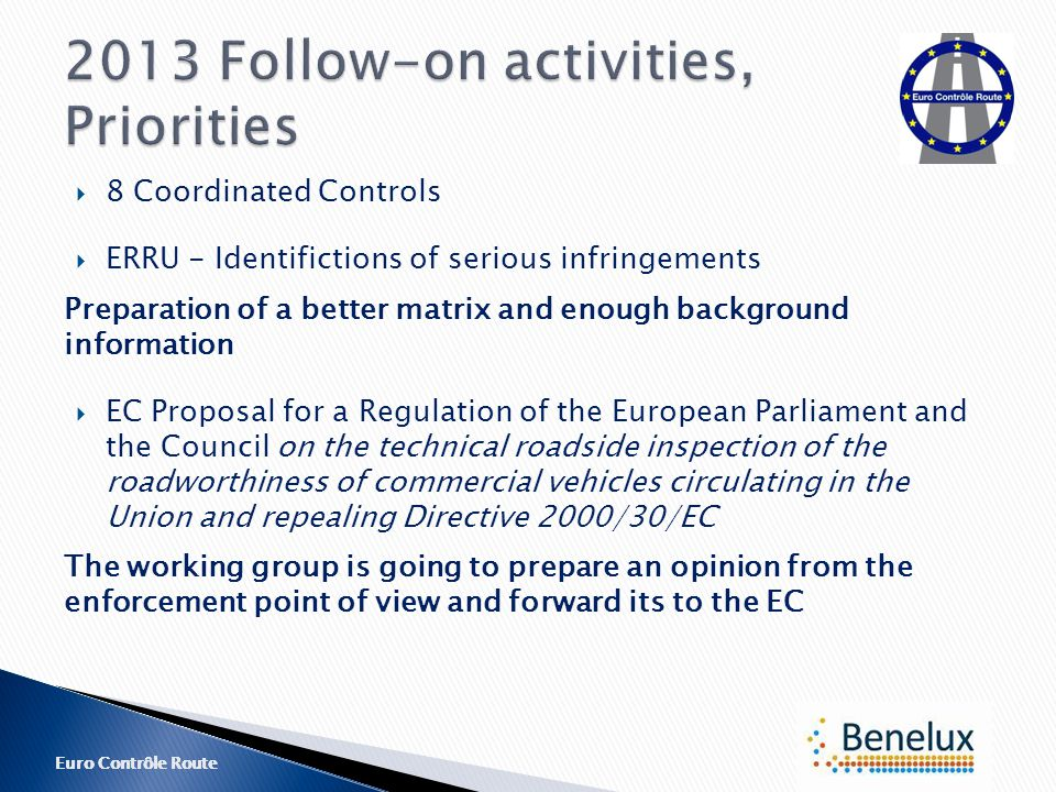 Euro Contrôle Route  8 Coordinated Controls  ERRU - Identifictions of serious infringements Preparation of a better matrix and enough background information  EC Proposal for a Regulation of the European Parliament and the Council on the technical roadside inspection of the roadworthiness of commercial vehicles circulating in the Union and repealing Directive 2000/30/EC The working group is going to prepare an opinion from the enforcement point of view and forward its to the EC