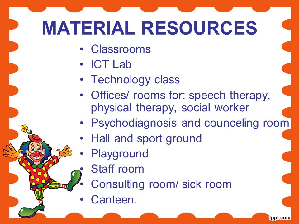 MATERIAL RESOURCES Classrooms ICT Lab Technology class Offices/ rooms for: speech therapy, physical therapy, social worker Psychodiagnosis and councel