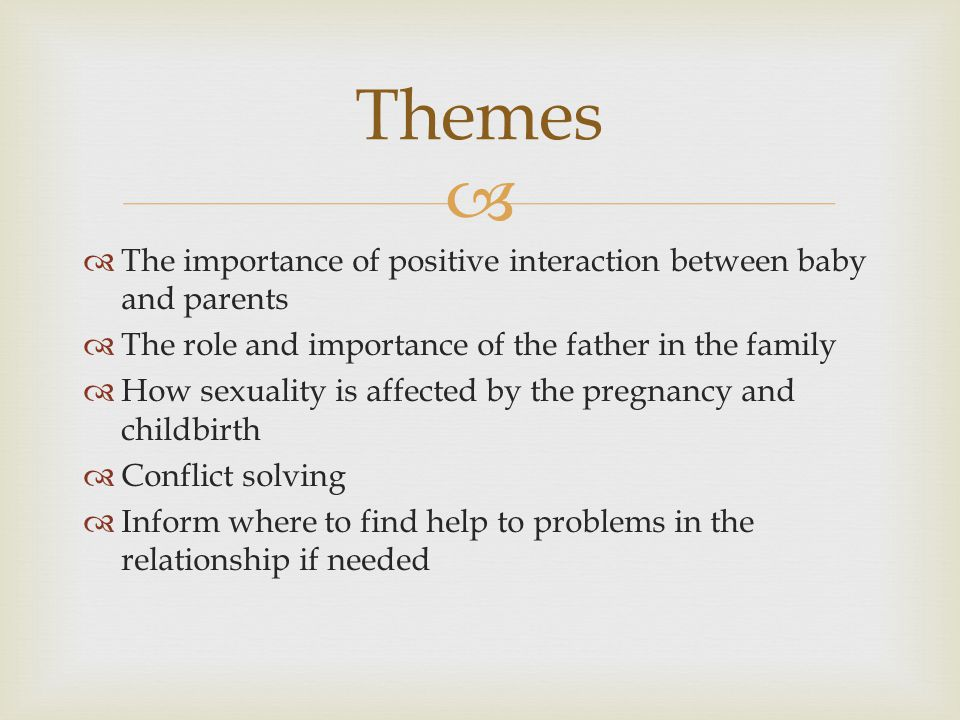   The importance of positive interaction between baby and parents  The role and importance of the father in the family  How sexuality is affected