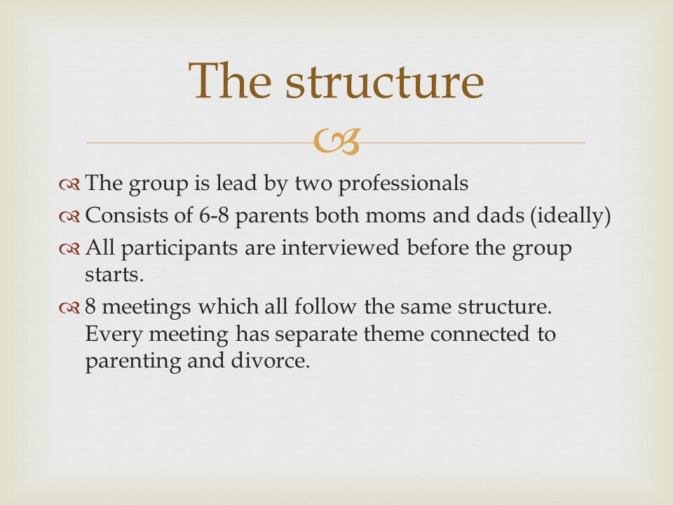   The group is lead by two professionals  Consists of 6-8 parents both moms and dads (ideally)  All participants are interviewed before the group
