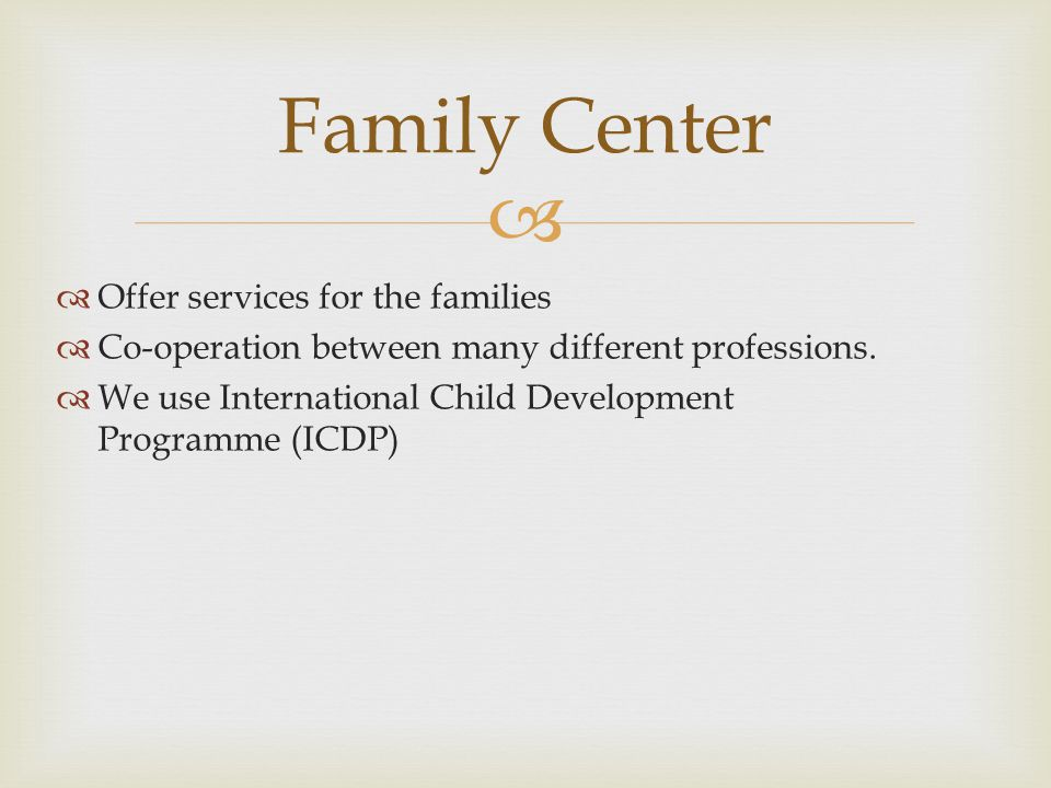   Offer services for the families  Co-operation between many different professions.  We use International Child Development Programme (ICDP) Famil