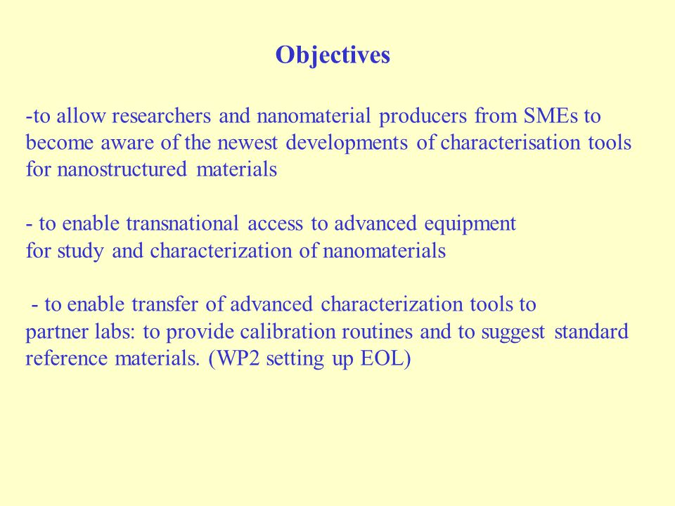 Objectives -to allow researchers and nanomaterial producers from SMEs to become aware of the newest developments of characterisation tools for nanostructured materials - to enable transnational access to advanced equipment for study and characterization of nanomaterials - to enable transfer of advanced characterization tools to partner labs: to provide calibration routines and to suggest standard reference materials.