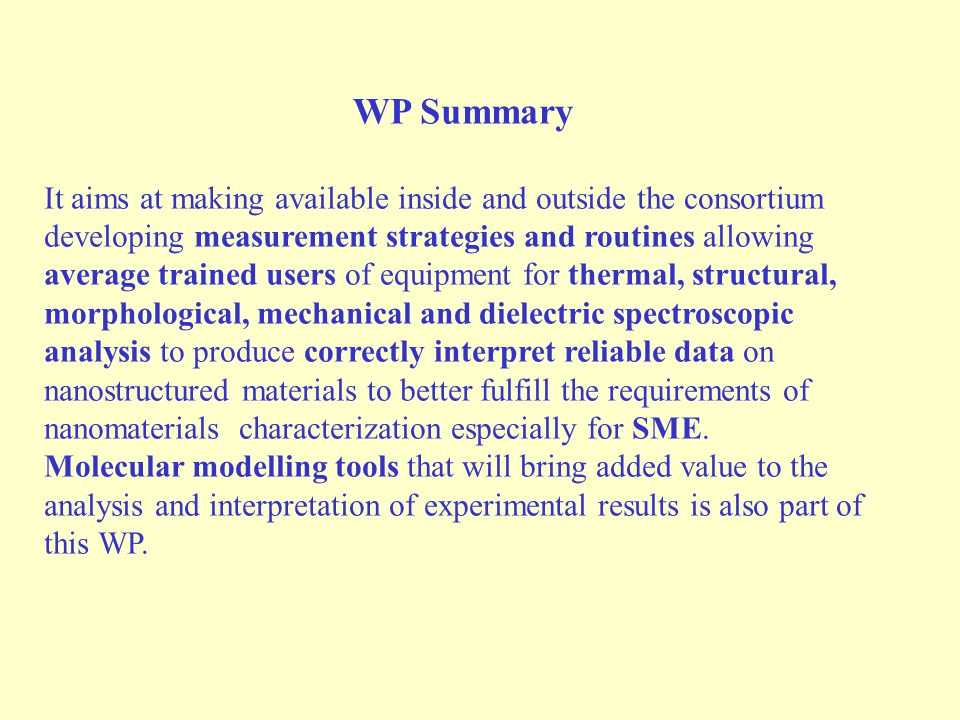 WP Summary It aims at making available inside and outside the consortium developing measurement strategies and routines allowing average trained users of equipment for thermal, structural, morphological, mechanical and dielectric spectroscopic analysis to produce correctly interpret reliable data on nanostructured materials to better fulfill the requirements of nanomaterials characterization especially for SME.