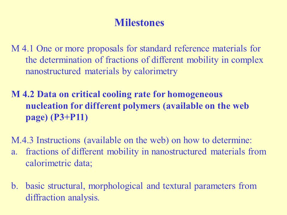 Milestones M 4.1 One or more proposals for standard reference materials for the determination of fractions of different mobility in complex nanostructured materials by calorimetry M 4.2 Data on critical cooling rate for homogeneous nucleation for different polymers (available on the web page) (P3+P11) M.4.3 Instructions (available on the web) on how to determine: a.fractions of different mobility in nanostructured materials from calorimetric data; b.