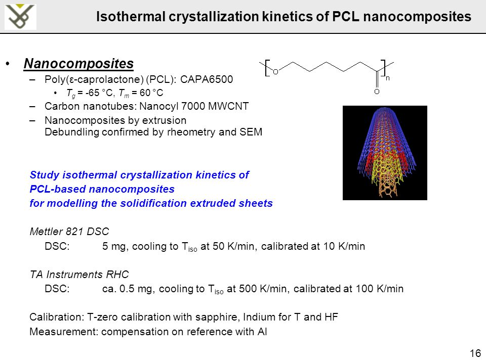 16 Isothermal crystallization kinetics of PCL nanocomposites Nanocomposites –Poly(ε-caprolactone) (PCL): CAPA6500 T g = -65 °C, T m = 60 °C –Carbon nanotubes: Nanocyl 7000 MWCNT –Nanocomposites by extrusion Debundling confirmed by rheometry and SEM Study isothermal crystallization kinetics of PCL-based nanocomposites for modelling the solidification extruded sheets Mettler 821 DSC DSC:5 mg, cooling to T iso at 50 K/min, calibrated at 10 K/min TA Instruments RHC DSC:ca.