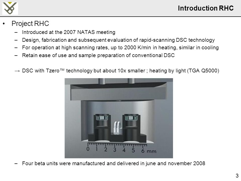 3 Introduction RHC Project RHC –Introduced at the 2007 NATAS meeting –Design, fabrication and subsequent evaluation of rapid-scanning DSC technology –For operation at high scanning rates, up to 2000 K/min in heating, similar in cooling –Retain ease of use and sample preparation of conventional DSC →DSC with Tzero™ technology but about 10x smaller ; heating by light (TGA Q5000) –Four beta units were manufactured and delivered in june and november 2008