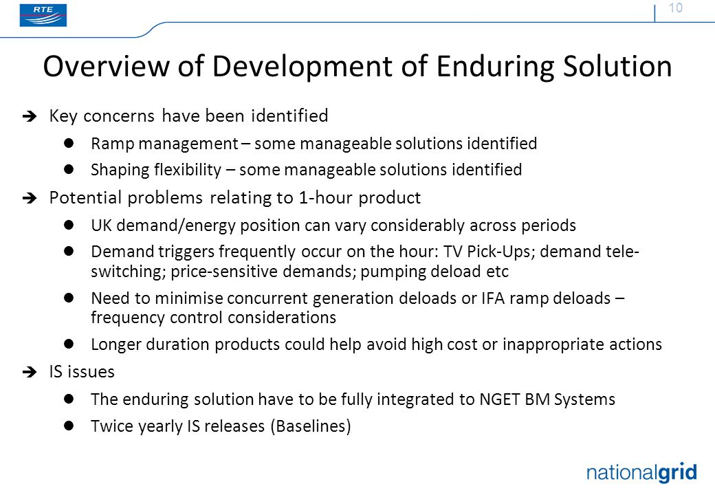 10 Overview of Development of Enduring Solution  Key concerns have been identified Ramp management – some manageable solutions identified Shaping flexibility – some manageable solutions identified  Potential problems relating to 1-hour product UK demand/energy position can vary considerably across periods Demand triggers frequently occur on the hour: TV Pick-Ups; demand tele- switching; price-sensitive demands; pumping deload etc Need to minimise concurrent generation deloads or IFA ramp deloads – frequency control considerations Longer duration products could help avoid high cost or inappropriate actions  IS issues The enduring solution have to be fully integrated to NGET BM Systems Twice yearly IS releases (Baselines)