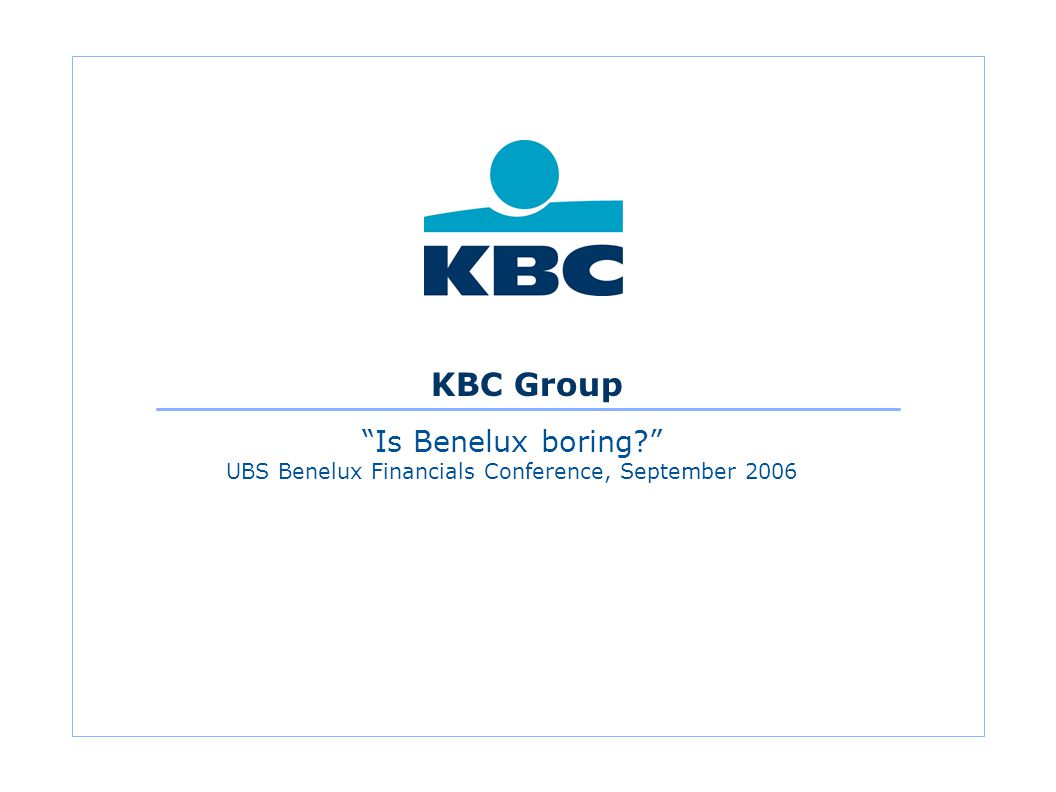 KBC Group Is Benelux boring UBS Benelux Financials Conference, September 2006