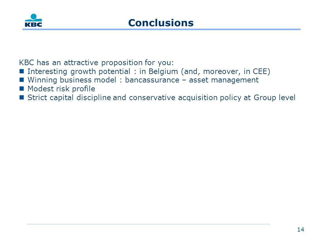 14 Conclusions KBC has an attractive proposition for you: nInteresting growth potential : in Belgium (and, moreover, in CEE) nWinning business model : bancassurance – asset management nModest risk profile nStrict capital discipline and conservative acquisition policy at Group level