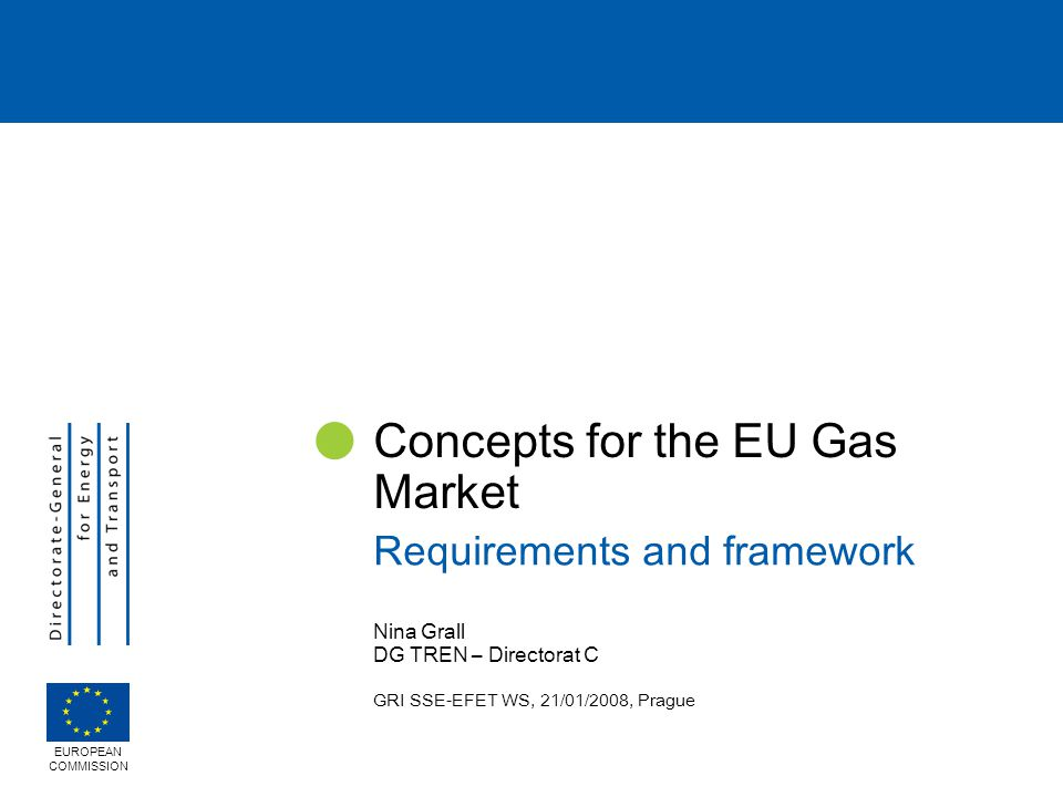 Nina Grall DG TREN – Directorat C GRI SSE-EFET WS, 21/01/2008, Prague Concepts for the EU Gas Market Requirements and framework EUROPEAN COMMISSION