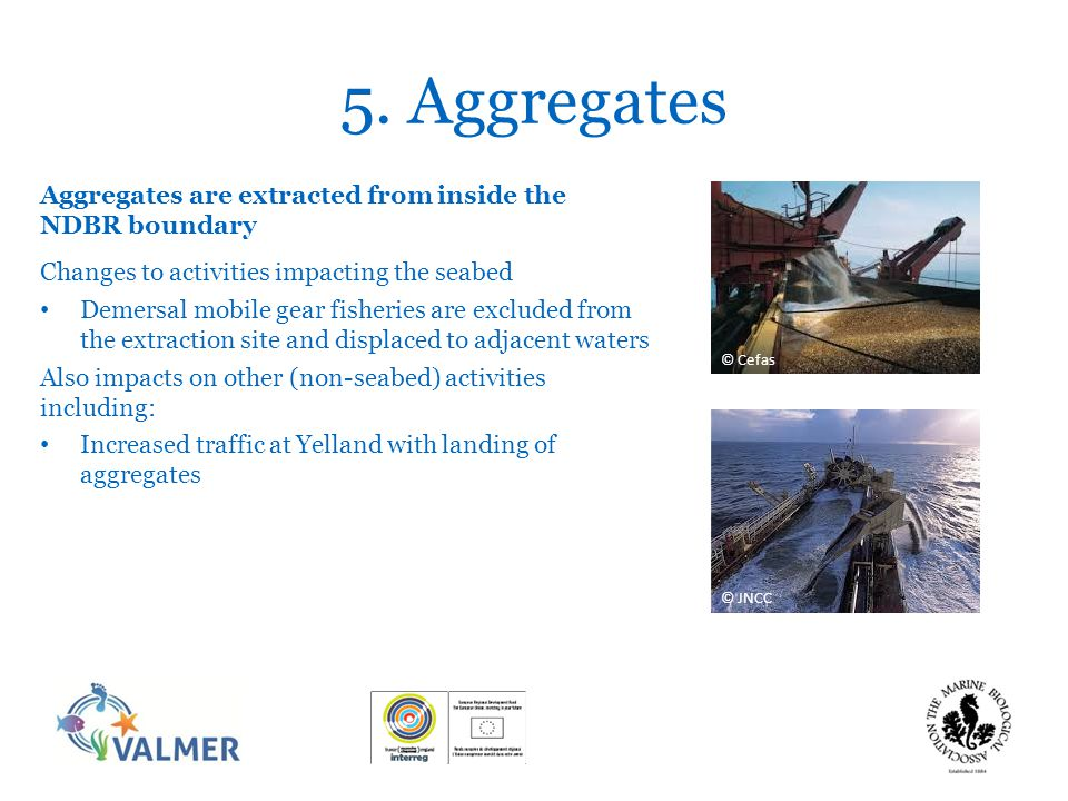 5. Aggregates Aggregates are extracted from inside the NDBR boundary Changes to activities impacting the seabed Demersal mobile gear fisheries are exc