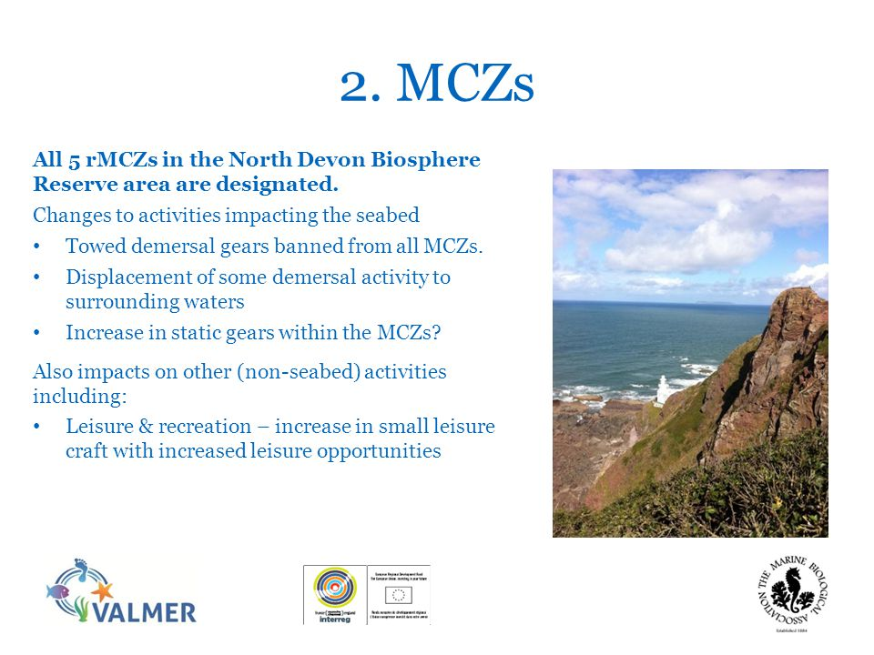2. MCZs All 5 rMCZs in the North Devon Biosphere Reserve area are designated. Changes to activities impacting the seabed Towed demersal gears banned f