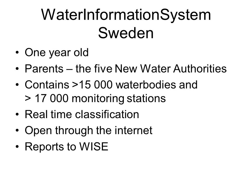 WaterInformationSystem Sweden One year old Parents – the five New Water Authorities Contains >15 000 waterbodies and > 17 000 monitoring stations Real time classification Open through the internet Reports to WISE