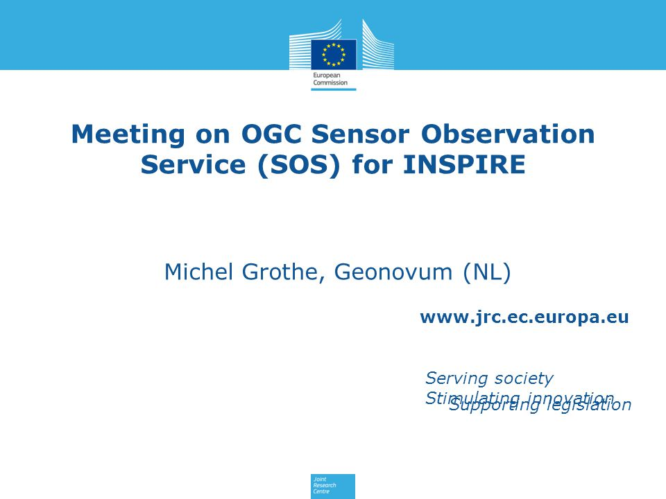 www.jrc.ec.europa.eu Serving society Stimulating innovation Supporting legislation Meeting on OGC Sensor Observation Service (SOS) for INSPIRE Michel Grothe, Geonovum (NL)