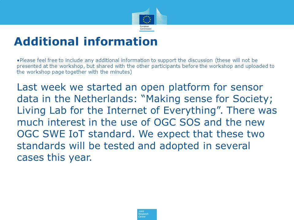 Additional information Please feel free to include any additional information to support the discussion (these will not be presented at the workshop, but shared with the other participants before the workshop and uploaded to the workshop page together with the minutes) Last week we started an open platform for sensor data in the Netherlands: Making sense for Society; Living Lab for the Internet of Everything .
