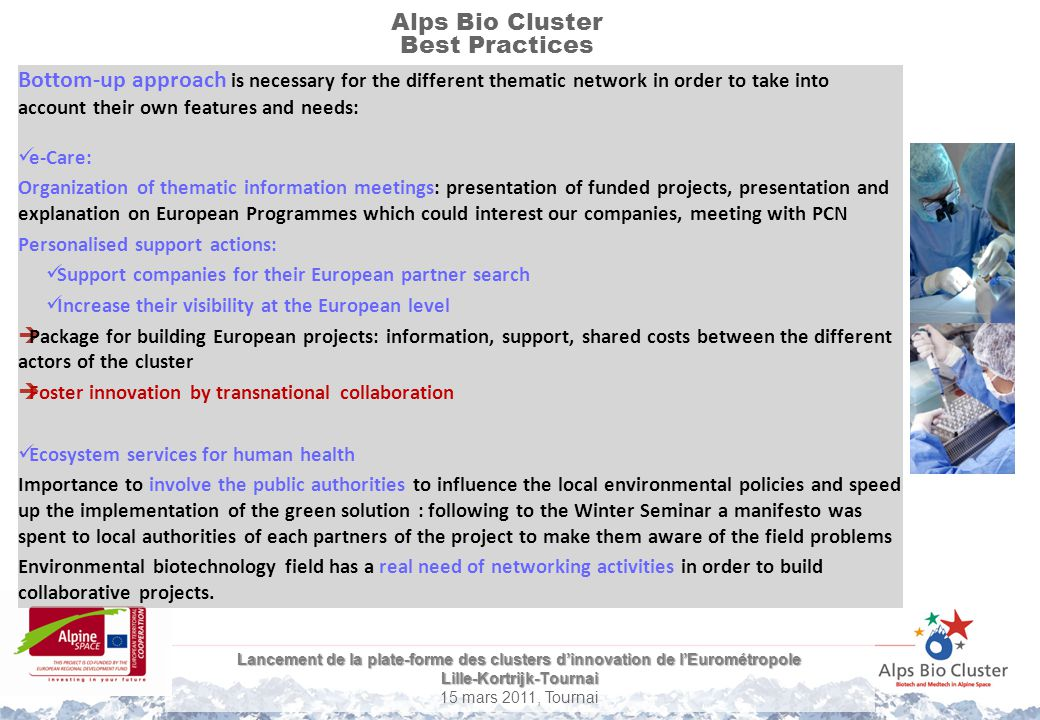 Lancement de la plate-forme des clusters d'innovation de l'Eurométropole Lille-Kortrijk-Tournai 15 mars 2011, Tournai Alps Bio Cluster Best Practices Bottom-up approach is necessary for the different thematic network in order to take into account their own features and needs: e-Care: Organization of thematic information meetings: presentation of funded projects, presentation and explanation on European Programmes which could interest our companies, meeting with PCN Personalised support actions: Support companies for their European partner search Increase their visibility at the European level  Package for building European projects: information, support, shared costs between the different actors of the cluster  Foster innovation by transnational collaboration Ecosystem services for human health Importance to involve the public authorities to influence the local environmental policies and speed up the implementation of the green solution : following to the Winter Seminar a manifesto was spent to local authorities of each partners of the project to make them aware of the field problems Environmental biotechnology field has a real need of networking activities in order to build collaborative projects.