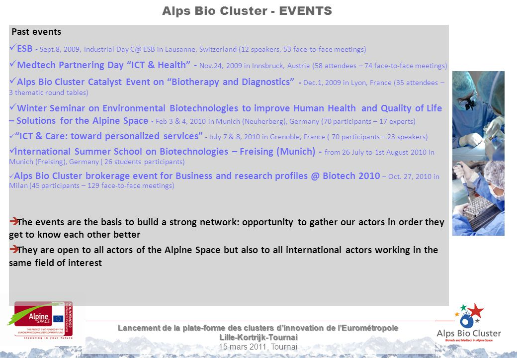 Lancement de la plate-forme des clusters d'innovation de l'Eurométropole Lille-Kortrijk-Tournai 15 mars 2011, Tournai Alps Bio Cluster - EVENTS Lessons learnt A lot of event already exist in Life Science: Involvement of actors is easier when it is backed to a well-known international event Summer School is a well-adapted event to the students as it fills in the gap between researchers and industry Win-win event : For the industrials, it is an opportunity to increase their visibility at the European and international level and be in contact with foreign students that could be their future employees.